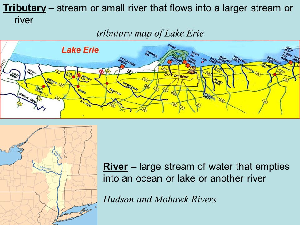 Tributary – stream or small river that flows into a larger stream or river River – large stream of water that empties into an ocean or lake or another