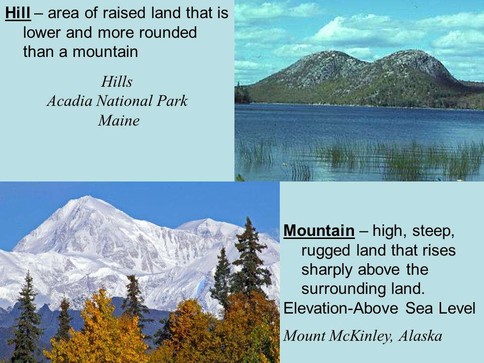 Hill – area of raised land that is lower and more rounded than a mountain Hills Acadia National Park Maine Mountain – high, steep, rugged land that ri
