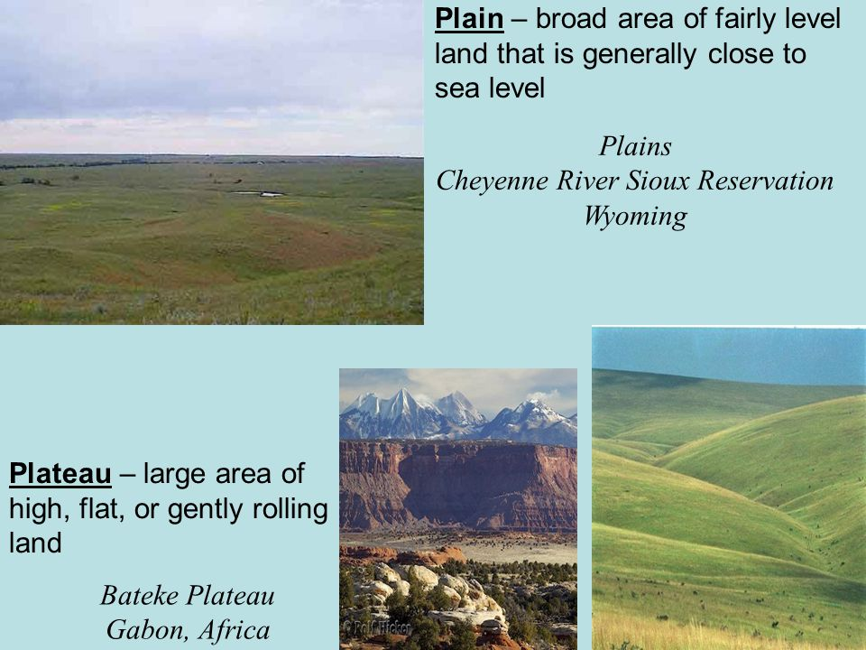 Plain – broad area of fairly level land that is generally close to sea level Plains Cheyenne River Sioux Reservation Wyoming Plateau – large area of h