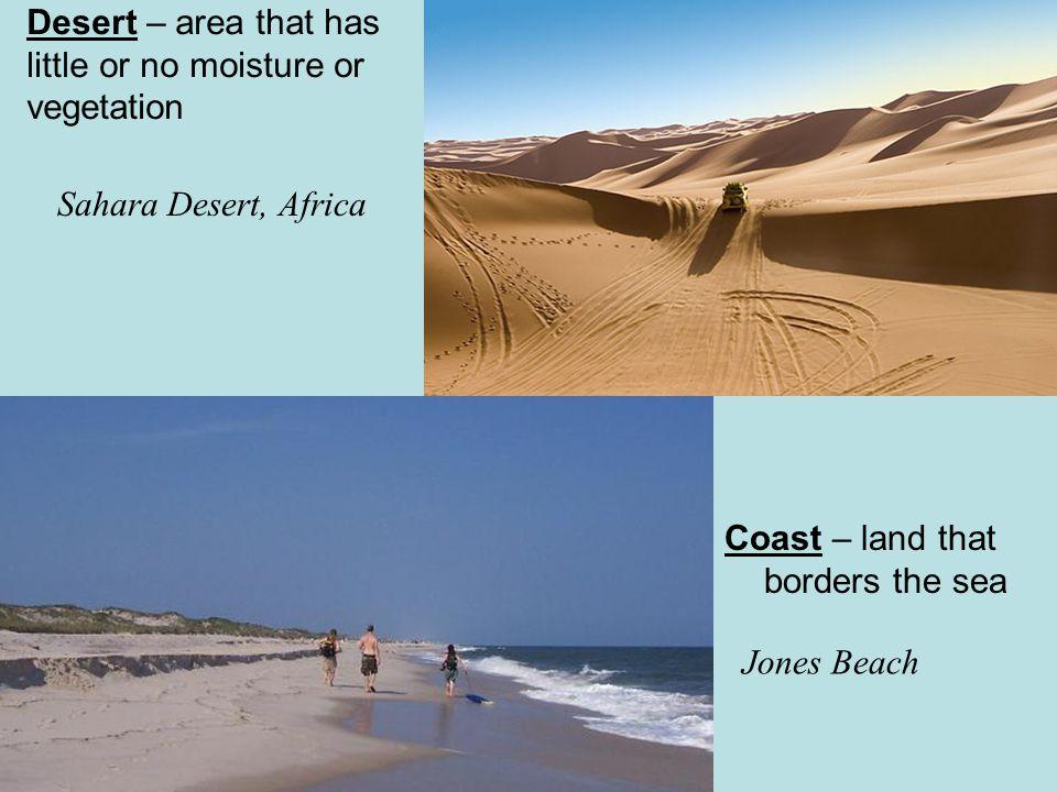 Desert – area that has little or no moisture or vegetation Sahara Desert, Africa Coast – land that borders the sea Jones Beach
