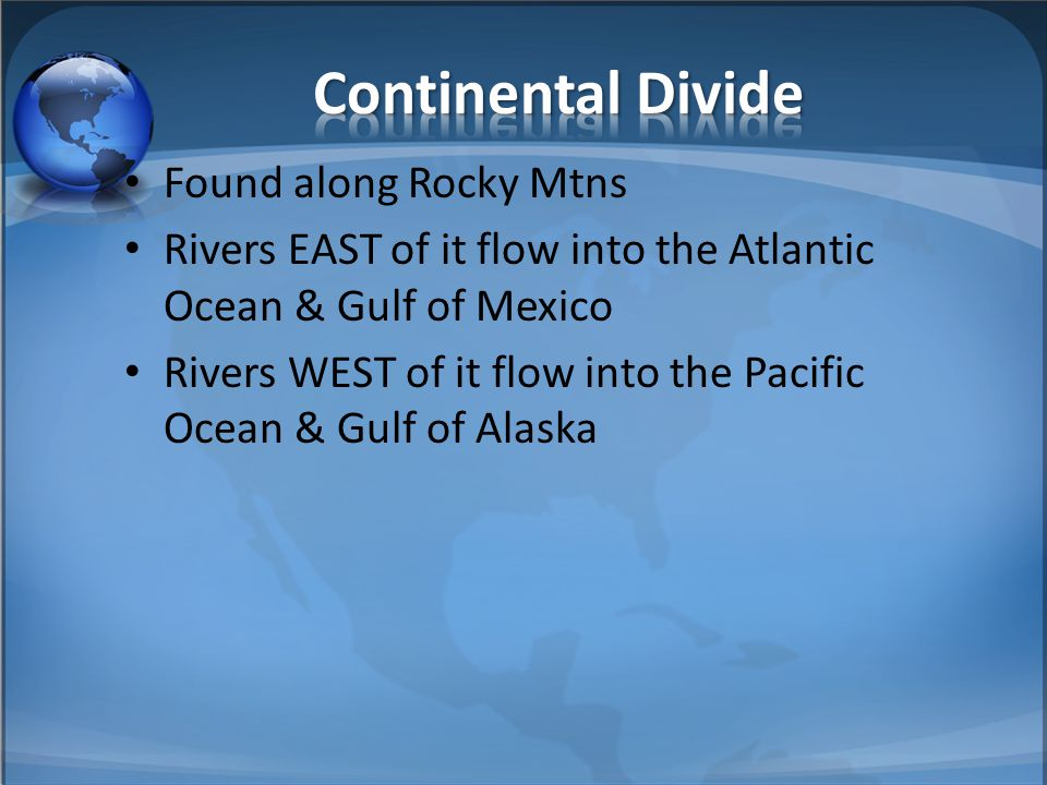 Found along Rocky Mtns Rivers EAST of it flow into the Atlantic Ocean & Gulf of Mexico Rivers WEST of it flow into the Pacific Ocean & Gulf of Alaska