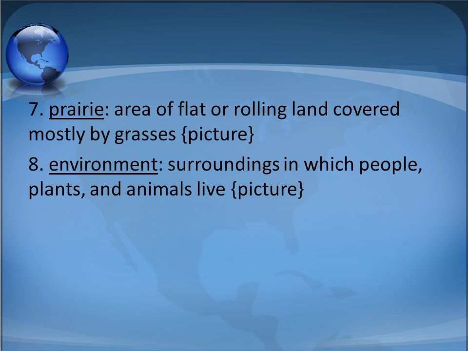 7. prairie: area of flat or rolling land covered mostly by grasses {picture} 8. environment: surroundings in which people, plants, and animals live {p
