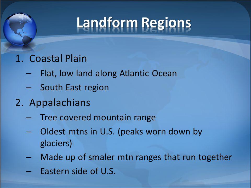 1.Coastal Plain – Flat, low land along Atlantic Ocean – South East region 2.Appalachians – Tree covered mountain range – Oldest mtns in U.S. (peaks wo