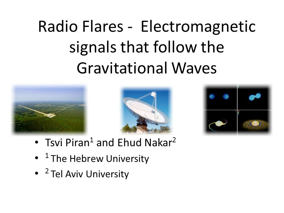 Tsvi Piran 1 and Ehud Nakar 2 1 The Hebrew University 2 Tel Aviv University Radio Flares - Electromagnetic signals that follow the Gravitational Waves