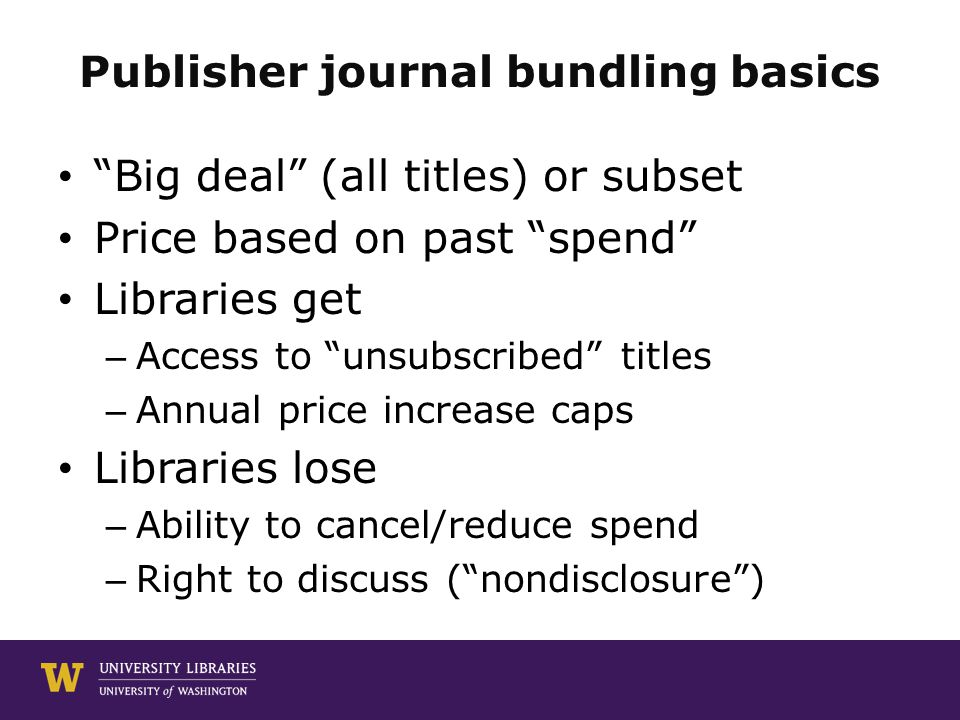 Publisher journal bundling basics Big deal (all titles) or subset Price based on past spend Libraries get – Access to unsubscribed titles – Annual price increase caps Libraries lose – Ability to cancel/reduce spend – Right to discuss ( nondisclosure )