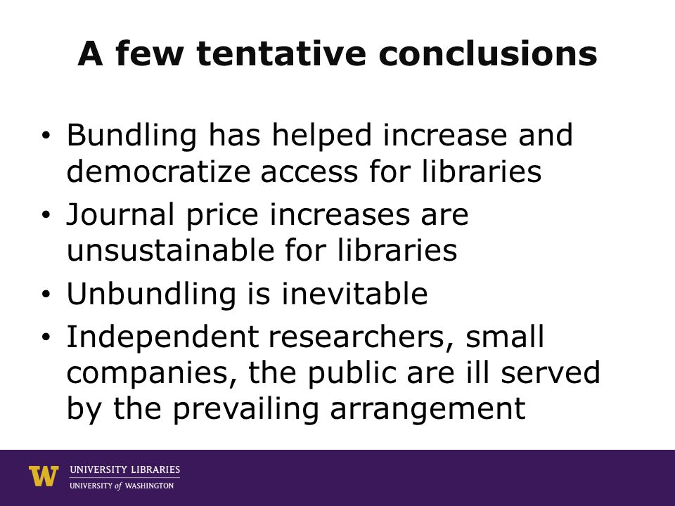 A few tentative conclusions Bundling has helped increase and democratize access for libraries Journal price increases are unsustainable for libraries Unbundling is inevitable Independent researchers, small companies, the public are ill served by the prevailing arrangement