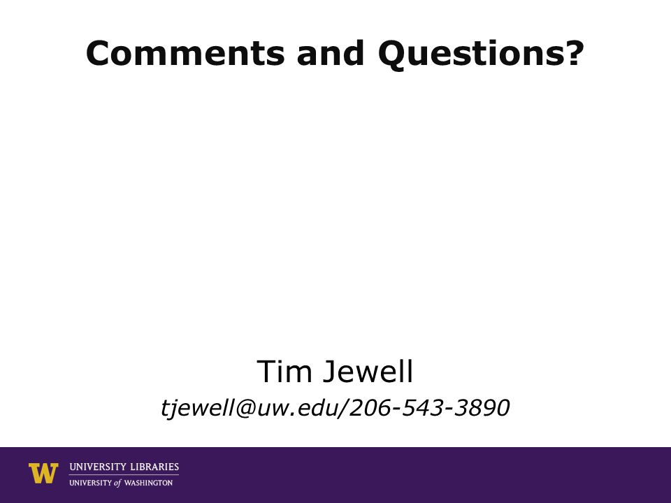Comments and Questions? Tim Jewell tjewell@uw.edu/206-543-3890