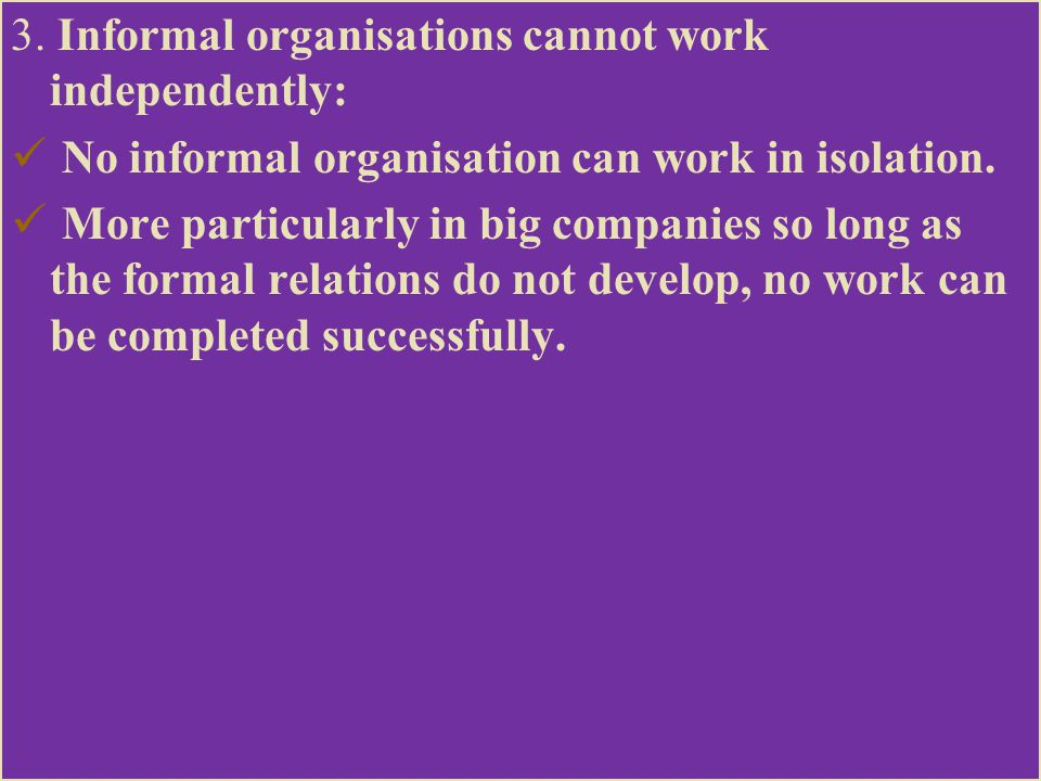 3. Informal organisations cannot work independently: No informal organisation can work in isolation. More particularly in big companies so long as the