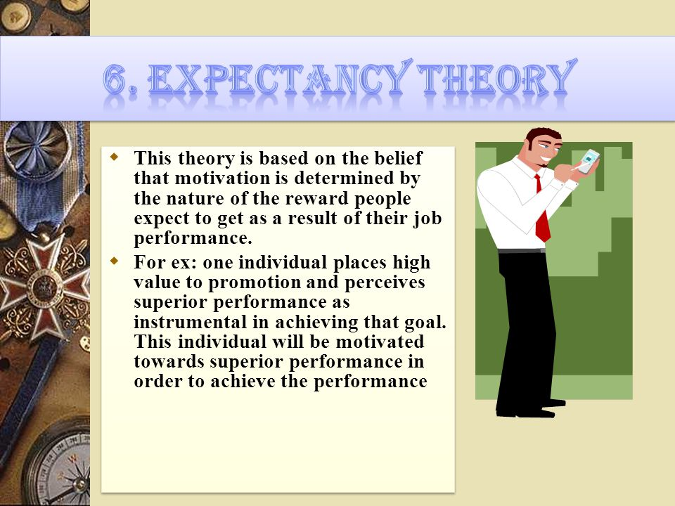  This theory is based on the belief that motivation is determined by the nature of the reward people expect to get as a result of their job performance.