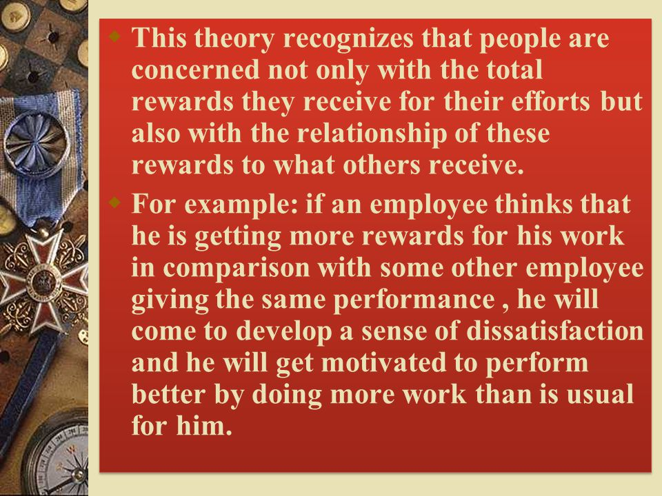  This theory recognizes that people are concerned not only with the total rewards they receive for their efforts but also with the relationship of these rewards to what others receive.