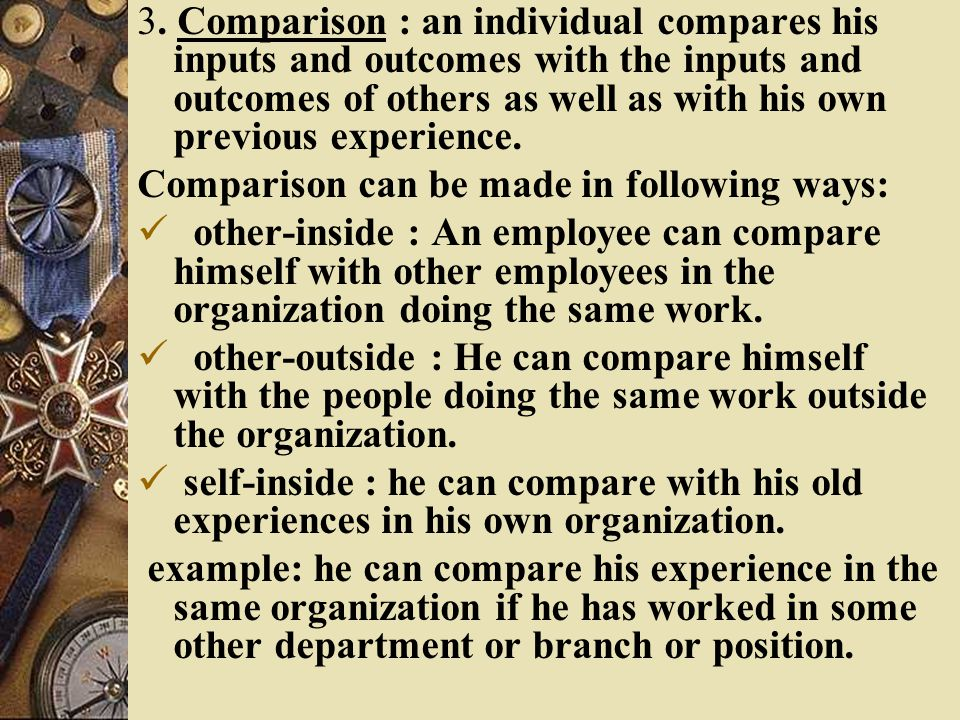 3. Comparison : an individual compares his inputs and outcomes with the inputs and outcomes of others as well as with his own previous experience. Com