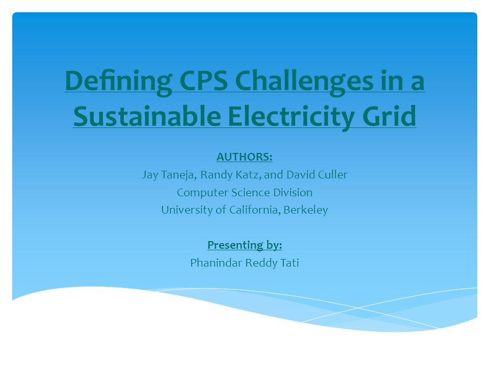 Defining CPS Challenges in a Sustainable Electricity Grid AUTHORS: Jay Taneja, Randy Katz, and David Culler Computer Science Division University of California, Berkeley Presenting by: Phanindar Reddy Tati