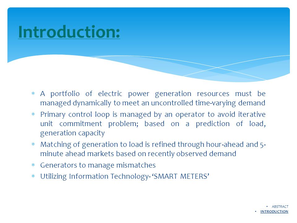  A portfolio of electric power generation resources must be managed dynamically to meet an uncontrolled time-varying demand  Primary control loop is managed by an operator to avoid iterative unit commitment problem; based on a prediction of load, generation capacity  Matching of generation to load is refined through hour-ahead and 5- minute ahead markets based on recently observed demand  Generators to manage mismatches  Utilizing Information Technology- 'SMART METERS' Introduction: ABSTRACT INTRODUCTION
