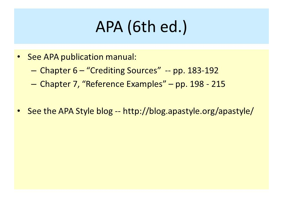 "APA (6th ed.) See APA publication manual: – Chapter 6 – ""Crediting Sources"" -- pp. 183-192 – Chapter 7, ""Reference Examples"" – pp. 198 - 215 See the A"