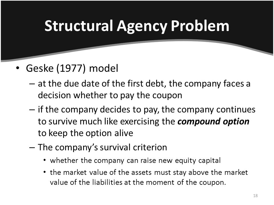 Structural Agency Problem Geske (1977) model – at the due date of the first debt, the company faces a decision whether to pay the coupon – if the company decides to pay, the company continues to survive much like exercising the compound option to keep the option alive – The company's survival criterion whether the company can raise new equity capital the market value of the assets must stay above the market value of the liabilities at the moment of the coupon.