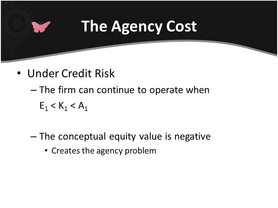 The Agency Cost Under Credit Risk – The firm can continue to operate when E 1 < K 1 < A 1 – The conceptual equity value is negative Creates the agency problem
