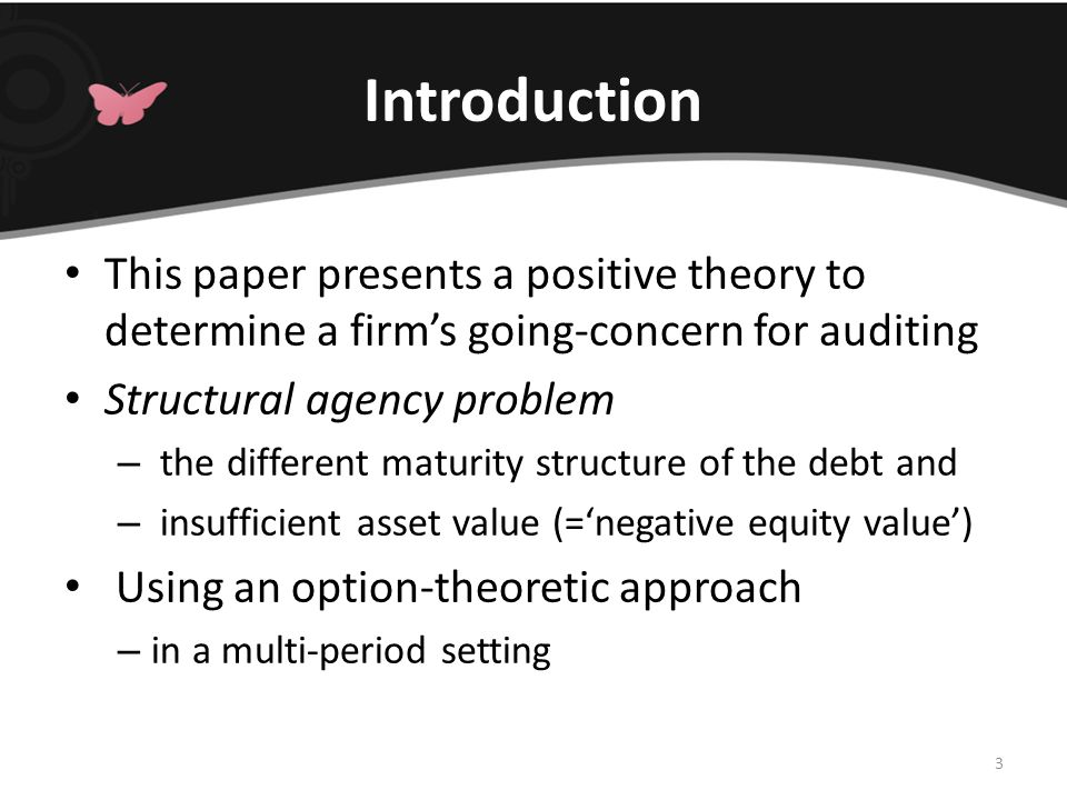 Introduction This paper presents a positive theory to determine a firm's going-concern for auditing Structural agency problem – the different maturity structure of the debt and – insufficient asset value (='negative equity value') Using an option-theoretic approach – in a multi-period setting 3