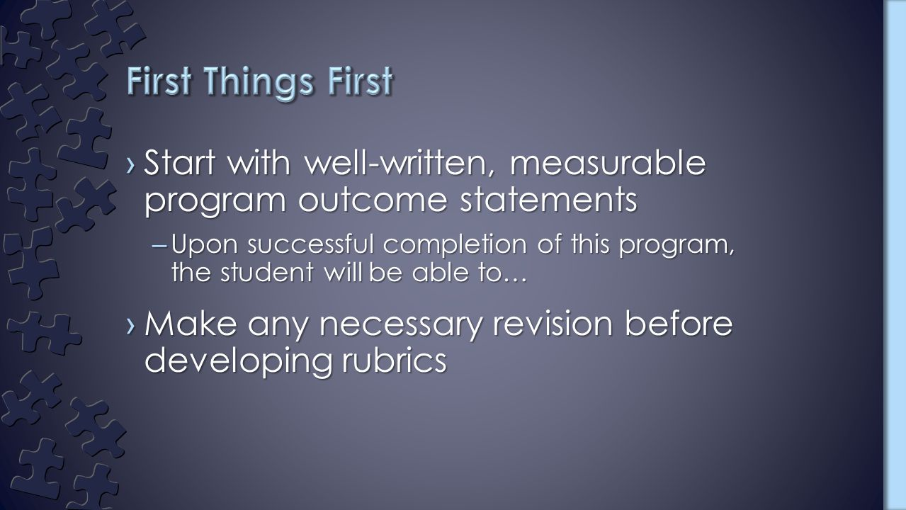 ›Start with well-written, measurable program outcome statements –Upon successful completion of this program, the student will be able to… ›Make any necessary revision before developing rubrics