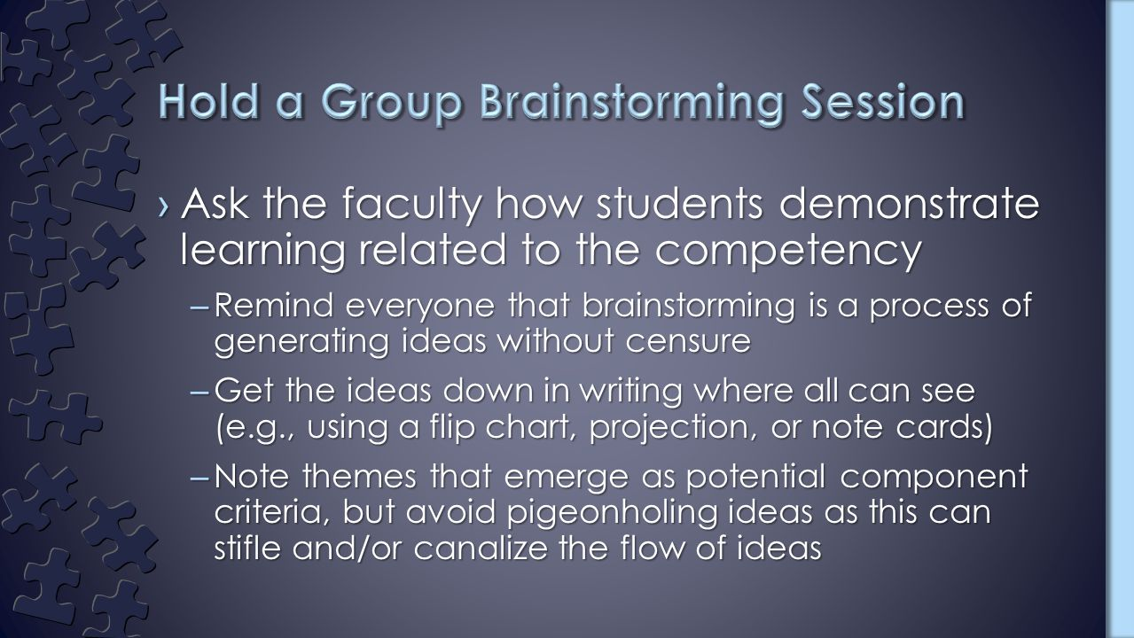 ›Ask the faculty how students demonstrate learning related to the competency –Remind everyone that brainstorming is a process of generating ideas without censure –Get the ideas down in writing where all can see (e.g., using a flip chart, projection, or note cards) –Note themes that emerge as potential component criteria, but avoid pigeonholing ideas as this can stifle and/or canalize the flow of ideas