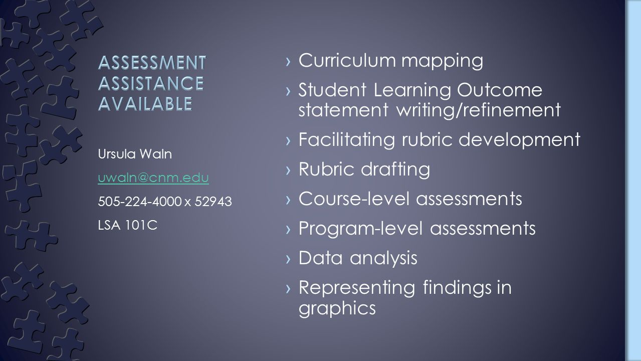 ›Curriculum mapping ›Student Learning Outcome statement writing/refinement ›Facilitating rubric development ›Rubric drafting ›Course-level assessments ›Program-level assessments ›Data analysis ›Representing findings in graphics Ursula Waln uwaln@cnm.edu 505-224-4000 x 52943 LSA 101C