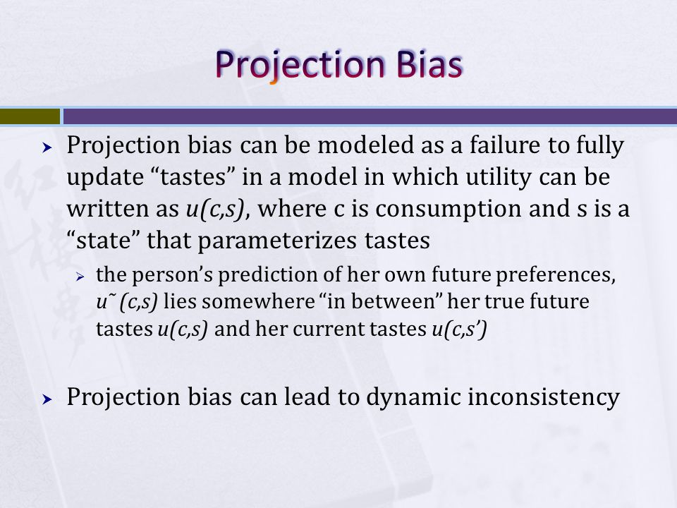 """ Projection bias can be modeled as a failure to fully update """"tastes"""" in a model in which utility can be written as u(c,s), where c is consumption an"""