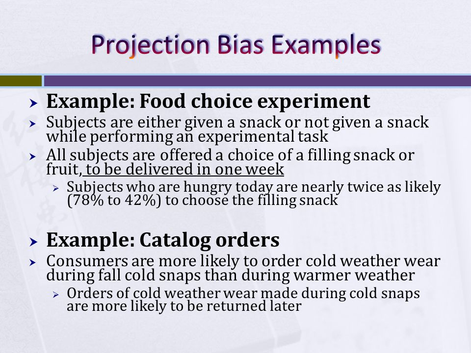  Example: Food choice experiment  Subjects are either given a snack or not given a snack while performing an experimental task  All subjects are offered a choice of a filling snack or fruit, to be delivered in one week  Subjects who are hungry today are nearly twice as likely (78% to 42%) to choose the filling snack  Example: Catalog orders  Consumers are more likely to order cold weather wear during fall cold snaps than during warmer weather  Orders of cold weather wear made during cold snaps are more likely to be returned later