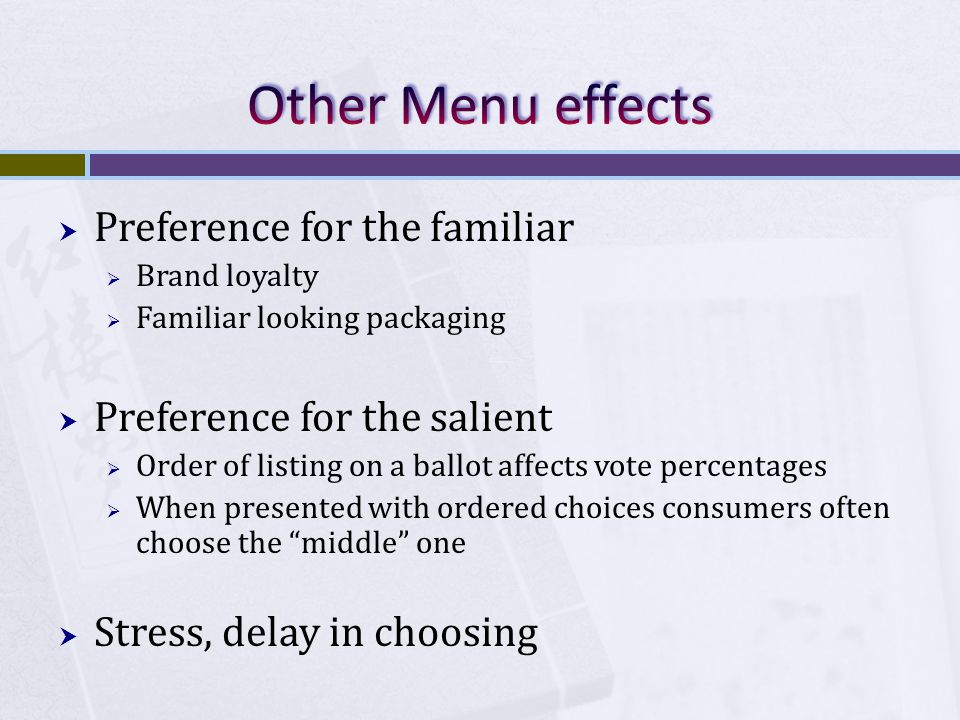  Preference for the familiar  Brand loyalty  Familiar looking packaging  Preference for the salient  Order of listing on a ballot affects vote percentages  When presented with ordered choices consumers often choose the middle one  Stress, delay in choosing