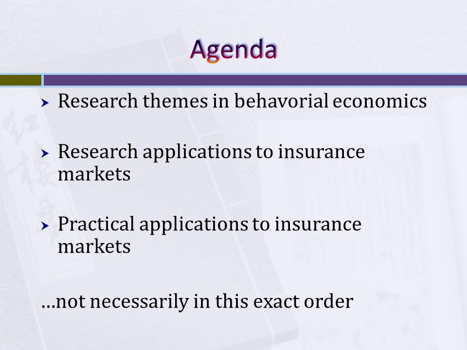  Research themes in behavorial economics  Research applications to insurance markets  Practical applications to insurance markets …not necessarily in this exact order