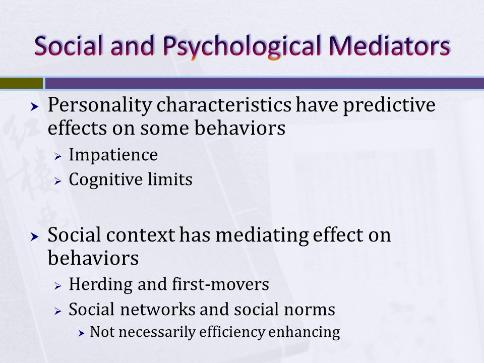  Personality characteristics have predictive effects on some behaviors  Impatience  Cognitive limits  Social context has mediating effect on behaviors  Herding and first-movers  Social networks and social norms  Not necessarily efficiency enhancing