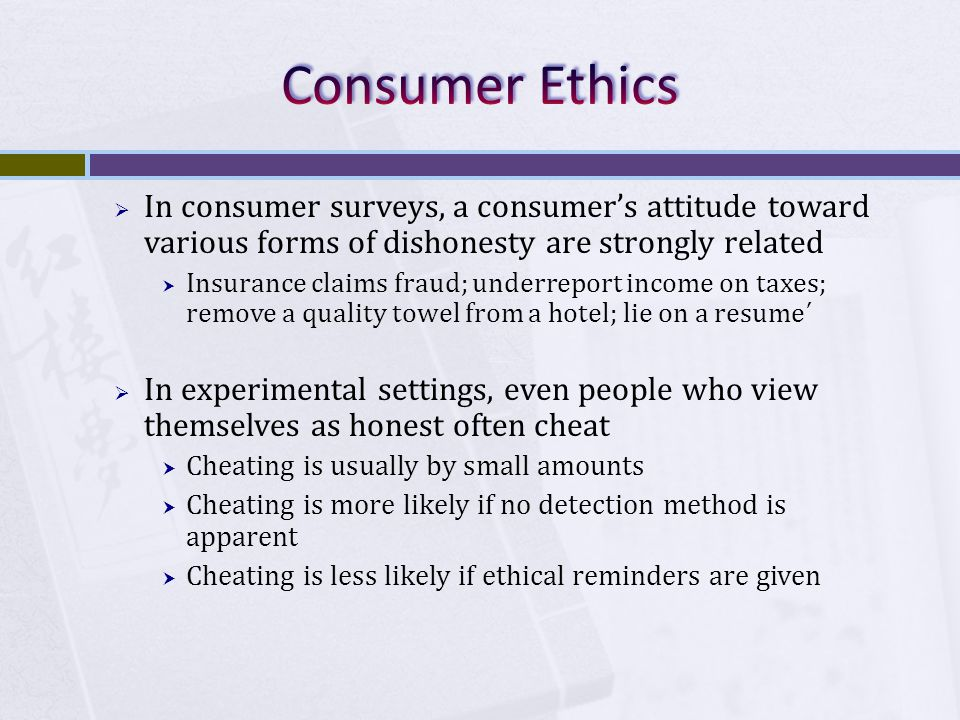  In consumer surveys, a consumer's attitude toward various forms of dishonesty are strongly related  Insurance claims fraud; underreport income on taxes; remove a quality towel from a hotel; lie on a resume ´  In experimental settings, even people who view themselves as honest often cheat  Cheating is usually by small amounts  Cheating is more likely if no detection method is apparent  Cheating is less likely if ethical reminders are given