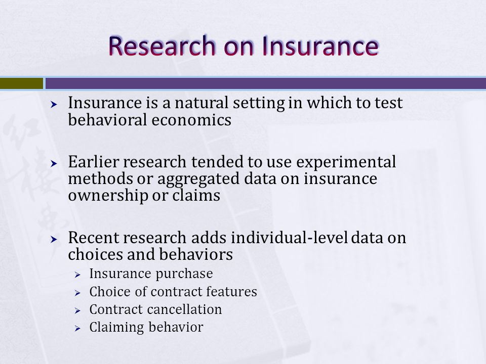  Insurance is a natural setting in which to test behavioral economics  Earlier research tended to use experimental methods or aggregated data on insurance ownership or claims  Recent research adds individual-level data on choices and behaviors  Insurance purchase  Choice of contract features  Contract cancellation  Claiming behavior