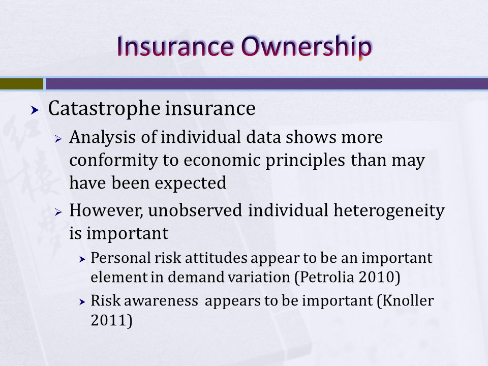  Catastrophe insurance  Analysis of individual data shows more conformity to economic principles than may have been expected  However, unobserved individual heterogeneity is important  Personal risk attitudes appear to be an important element in demand variation (Petrolia 2010)  Risk awareness appears to be important (Knoller 2011)