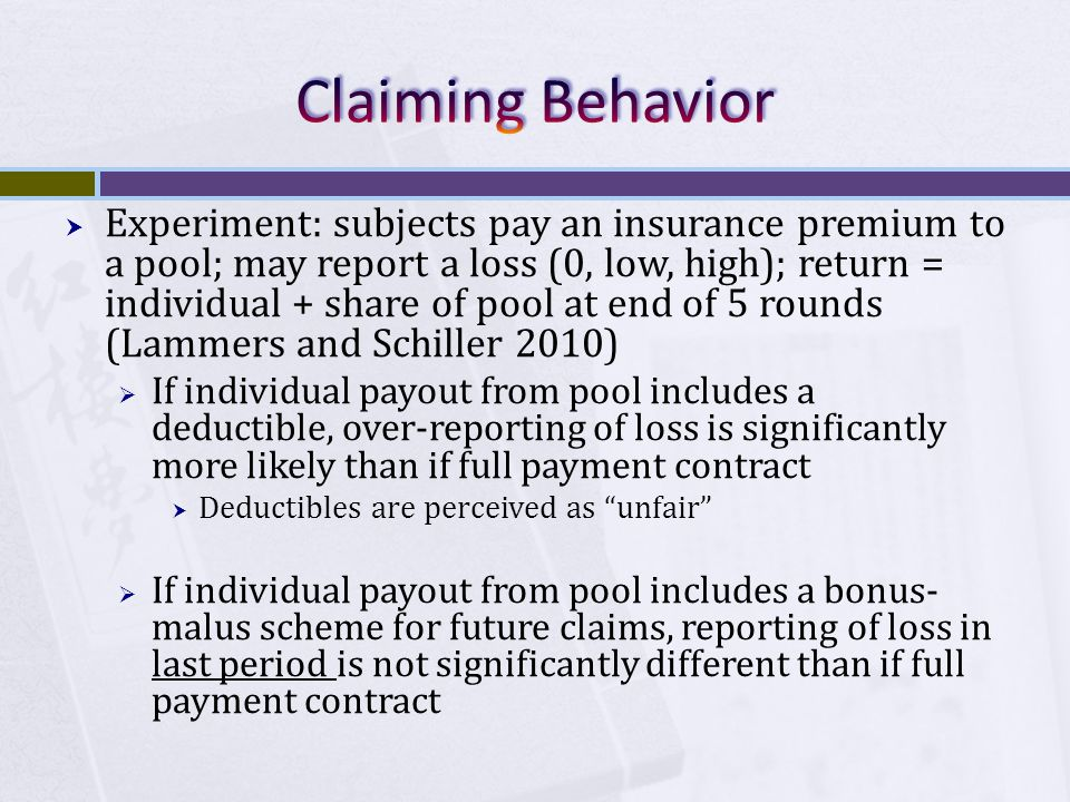  Experiment: subjects pay an insurance premium to a pool; may report a loss (0, low, high); return = individual + share of pool at end of 5 rounds (Lammers and Schiller 2010)  If individual payout from pool includes a deductible, over-reporting of loss is significantly more likely than if full payment contract  Deductibles are perceived as unfair  If individual payout from pool includes a bonus- malus scheme for future claims, reporting of loss in last period is not significantly different than if full payment contract