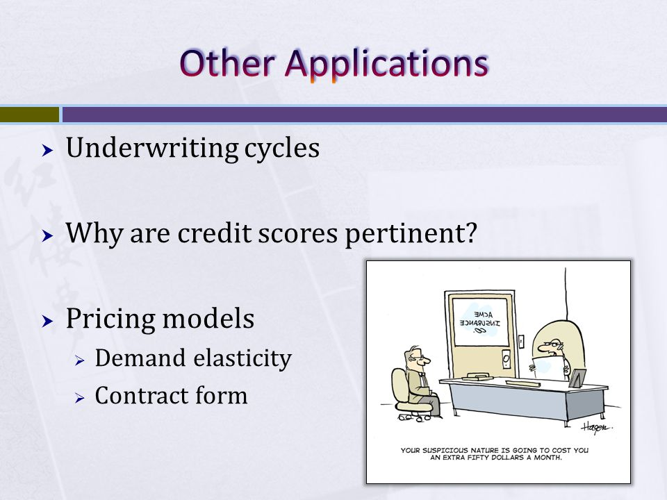  Underwriting cycles  Why are credit scores pertinent?  Pricing models  Demand elasticity  Contract form
