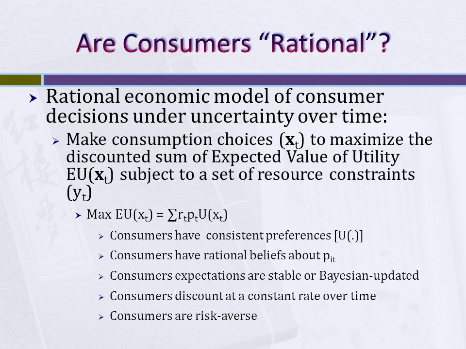 Rational economic model of consumer decisions under uncertainty over time:  Make consumption choices (x t ) to maximize the discounted sum of Expected Value of Utility EU(x t ) subject to a set of resource constraints (y t )  Max EU(x t ) = ∑r t p t U(x t )  Consumers have consistent preferences [U(.)]  Consumers have rational beliefs about p it  Consumers expectations are stable or Bayesian-updated  Consumers discount at a constant rate over time  Consumers are risk-averse