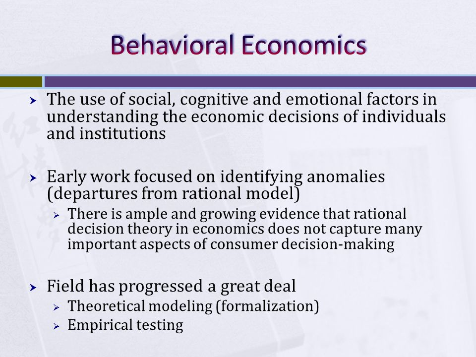  The use of social, cognitive and emotional factors in understanding the economic decisions of individuals and institutions  Early work focused on identifying anomalies (departures from rational model)  There is ample and growing evidence that rational decision theory in economics does not capture many important aspects of consumer decision-making  Field has progressed a great deal  Theoretical modeling (formalization)  Empirical testing