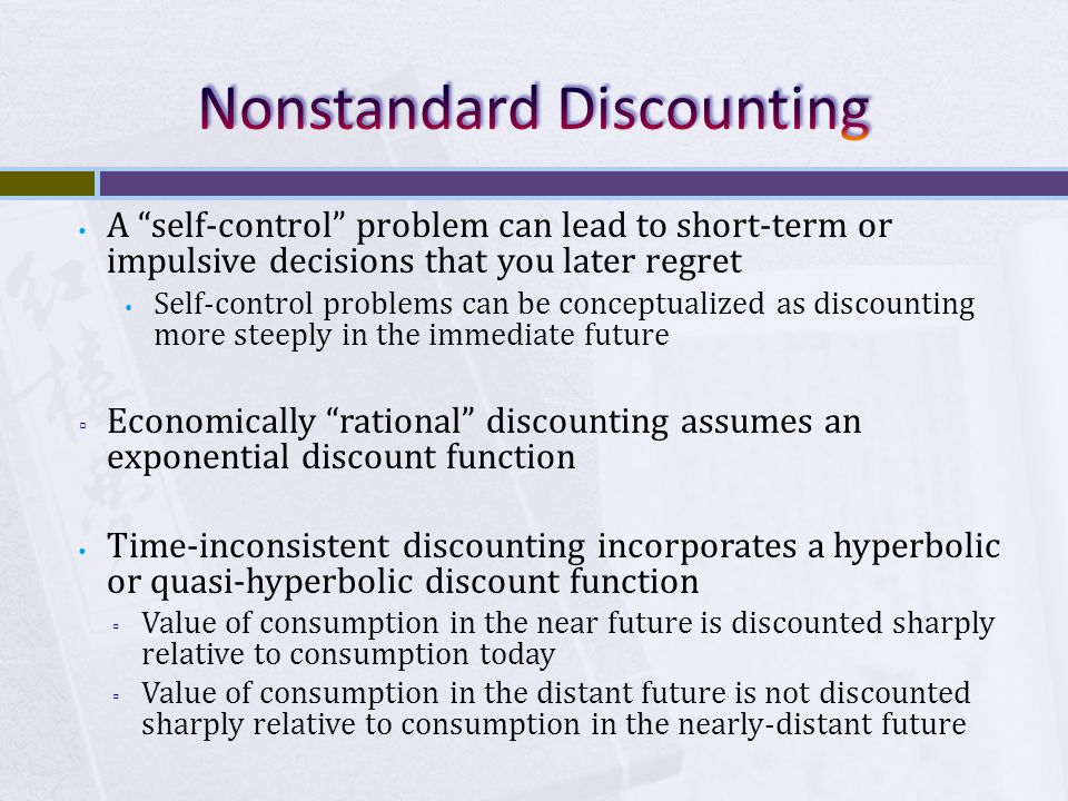 A self-control problem can lead to short-term or impulsive decisions that you later regret Self-control problems can be conceptualized as discounting more steeply in the immediate future ▫ Economically rational discounting assumes an exponential discount function Time-inconsistent discounting incorporates a hyperbolic or quasi-hyperbolic discount function ▫ Value of consumption in the near future is discounted sharply relative to consumption today ▫ Value of consumption in the distant future is not discounted sharply relative to consumption in the nearly-distant future