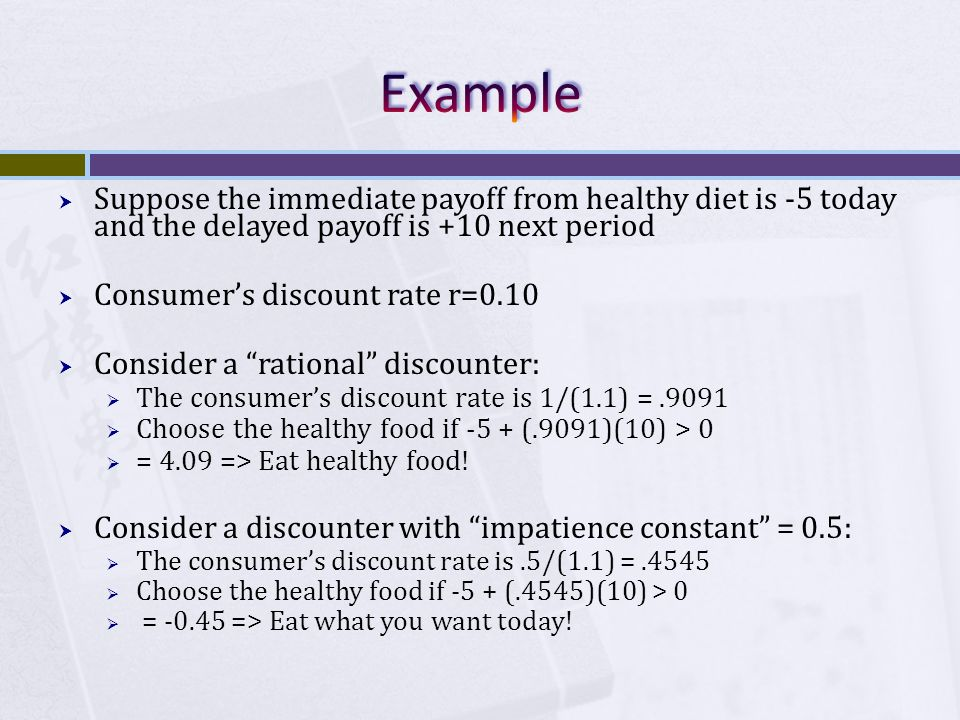 Suppose the immediate payoff from healthy diet is -5 today and the delayed payoff is +10 next period  Consumer's discount rate r=0.10  Consider a rational discounter:  The consumer's discount rate is 1/(1.1) =.9091  Choose the healthy food if -5 + (.9091)(10) > 0  = 4.09 => Eat healthy food.