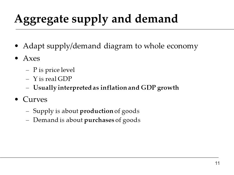 Aggregate supply and demand Adapt supply/demand diagram to whole economy Axes –P is price level –Y is real GDP –Usually interpreted as inflation and GDP growth Curves –Supply is about production of goods –Demand is about purchases of goods 11