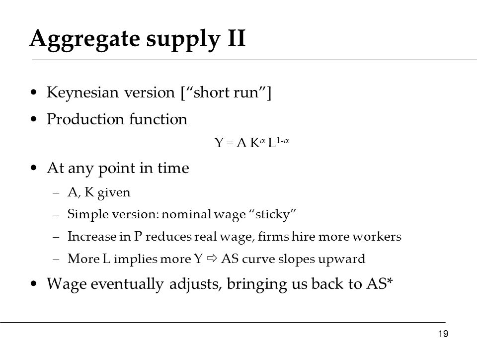 Aggregate supply II Keynesian version [ short run ] Production function Y = A K α L 1-α At any point in time –A, K given –Simple version: nominal wage sticky –Increase in P reduces real wage, firms hire more workers –More L implies more Y  AS curve slopes upward Wage eventually adjusts, bringing us back to AS* 19
