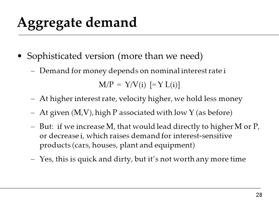 Aggregate demand Sophisticated version (more than we need) –Demand for money depends on nominal interest rate i M/P = Y/V(i) [= Y L(i)] –At higher interest rate, velocity higher, we hold less money –At given (M,V), high P associated with low Y (as before) –But: if we increase M, that would lead directly to higher M or P, or decrease i, which raises demand for interest-sensitive products (cars, houses, plant and equipment) –Yes, this is quick and dirty, but it's not worth any more time 28