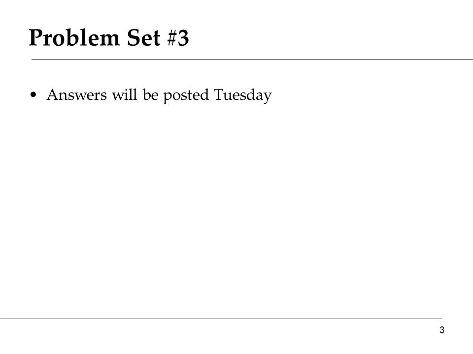 Problem Set #3 Answers will be posted Tuesday 3