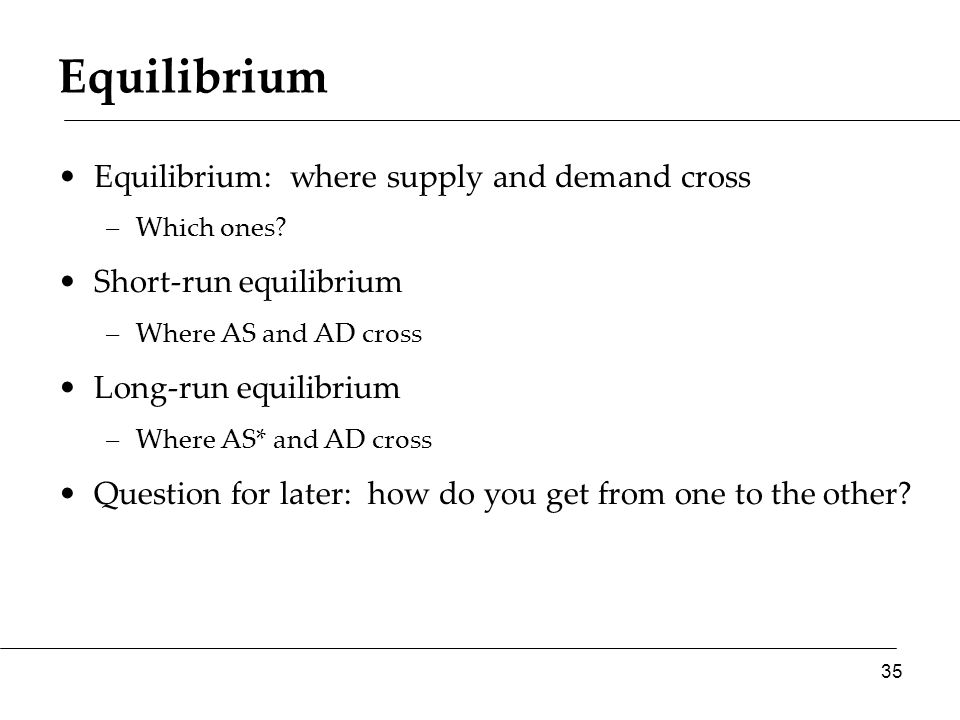Equilibrium Equilibrium: where supply and demand cross –Which ones.