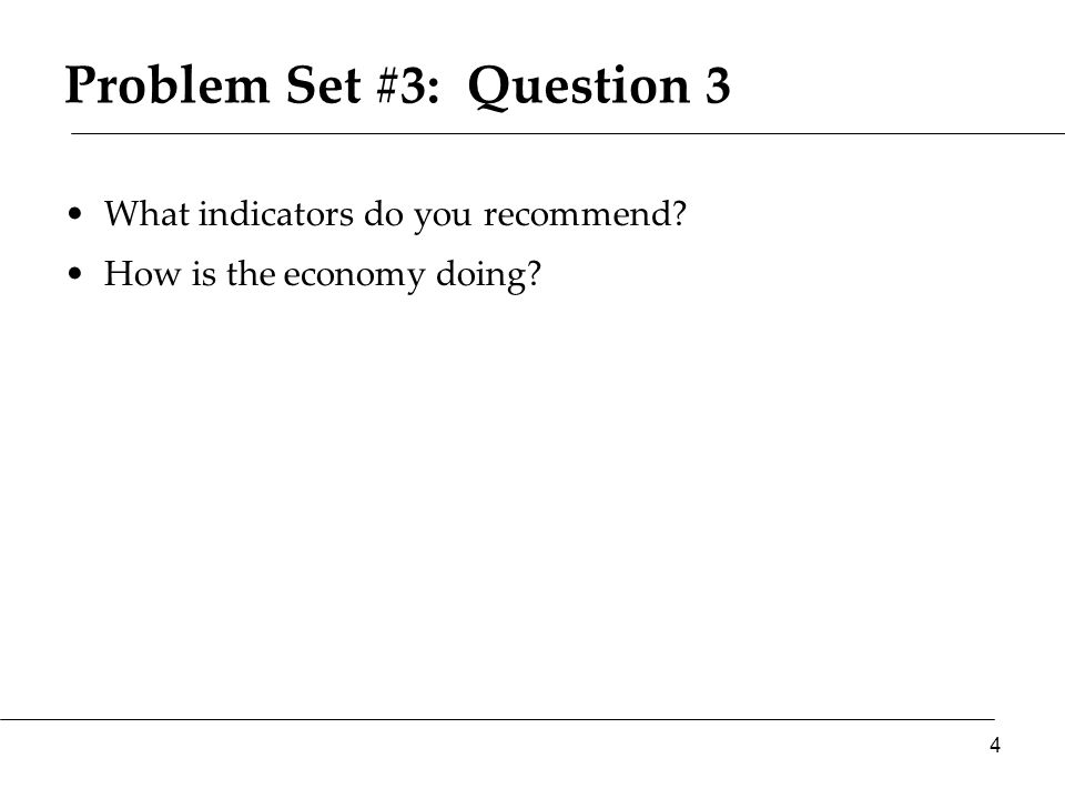 Problem Set #3: Question 3 What indicators do you recommend How is the economy doing 4