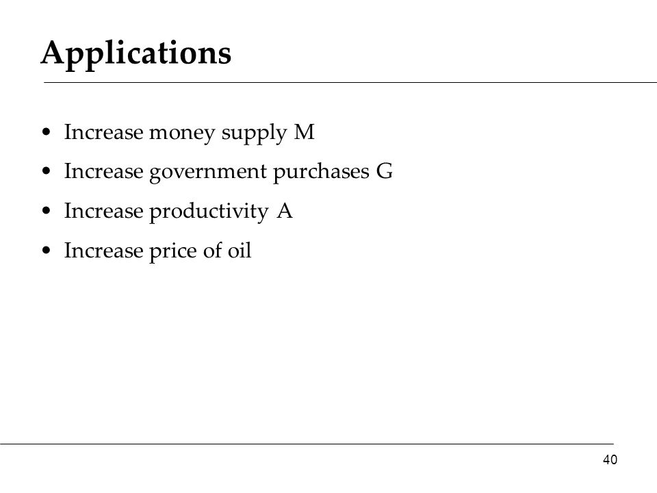 Applications Increase money supply M Increase government purchases G Increase productivity A Increase price of oil 40