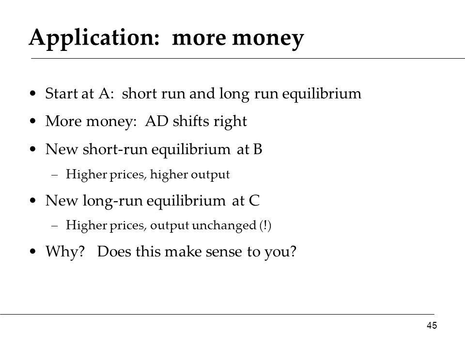 Application: more money Start at A: short run and long run equilibrium More money: AD shifts right New short-run equilibrium at B –Higher prices, higher output New long-run equilibrium at C –Higher prices, output unchanged (!) Why.