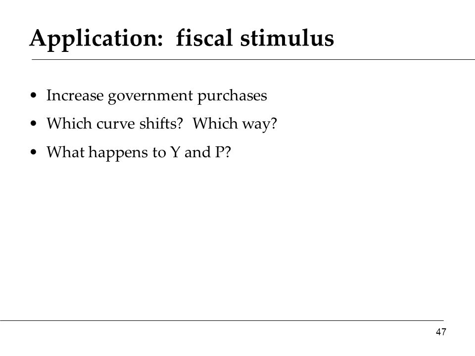 Application: fiscal stimulus Increase government purchases Which curve shifts.