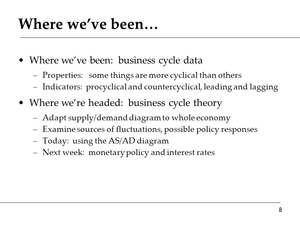 Where we've been… Where we've been: business cycle data –Properties: some things are more cyclical than others –Indicators: procyclical and countercyclical, leading and lagging Where we're headed: business cycle theory –Adapt supply/demand diagram to whole economy –Examine sources of fluctuations, possible policy responses –Today: using the AS/AD diagram –Next week: monetary policy and interest rates 8