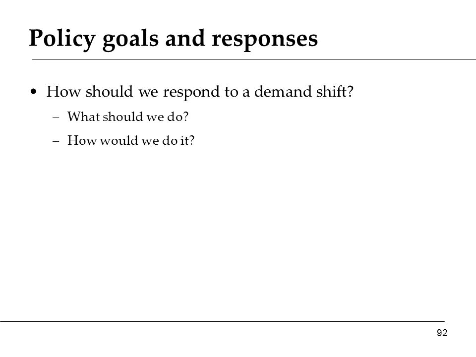 Policy goals and responses How should we respond to a demand shift.