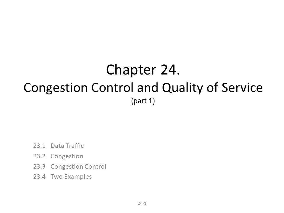 24-1 Chapter 24. Congestion Control and Quality of Service (part 1) 23.1 Data Traffic 23.2 Congestion 23.3 Congestion Control 23.4 Two Examples